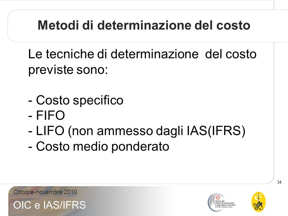 34 Ottobre-novembre 2010 OIC e IAS/IFRS Le tecniche di determinazione del costo previste sono: - Costo specifico - FIFO - LIFO (non ammesso dagli IAS(