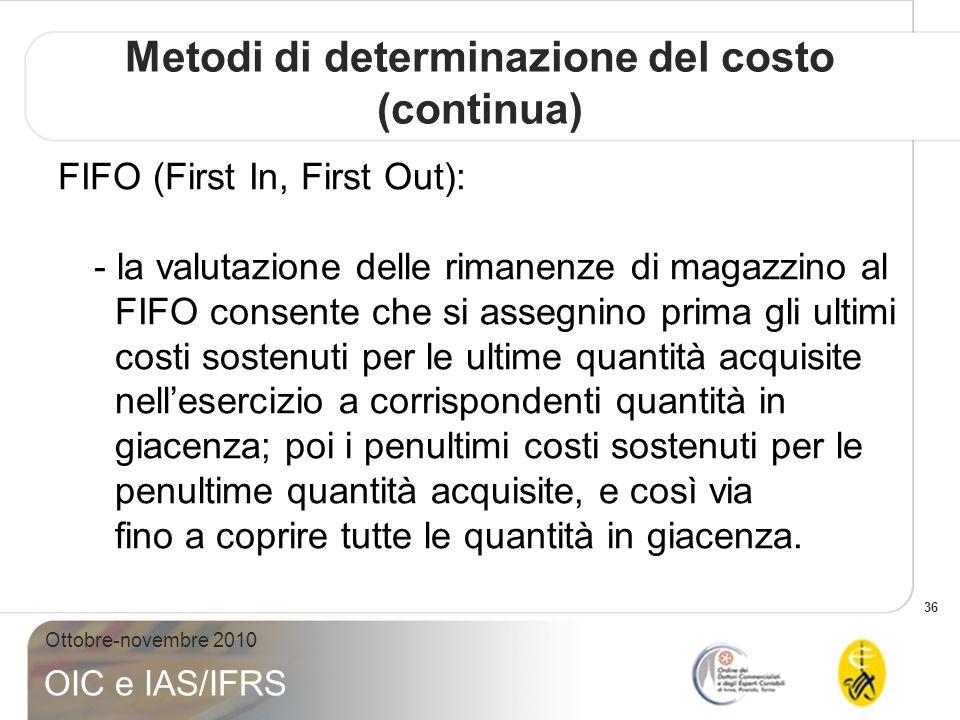 36 Ottobre-novembre 2010 OIC e IAS/IFRS FIFO (First In, First Out): - la valutazione delle rimanenze di magazzino al FIFO consente che si assegnino pr