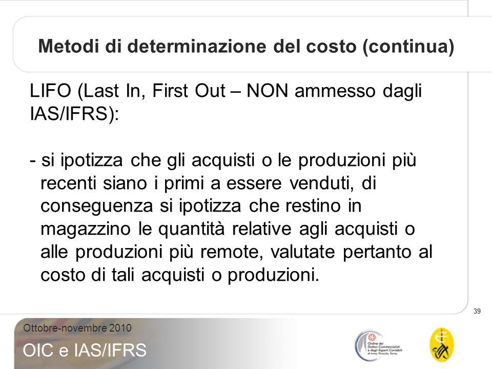 39 Ottobre-novembre 2010 OIC e IAS/IFRS LIFO (Last In, First Out – NON ammesso dagli IAS/IFRS): - si ipotizza che gli acquisti o le produzioni più rec