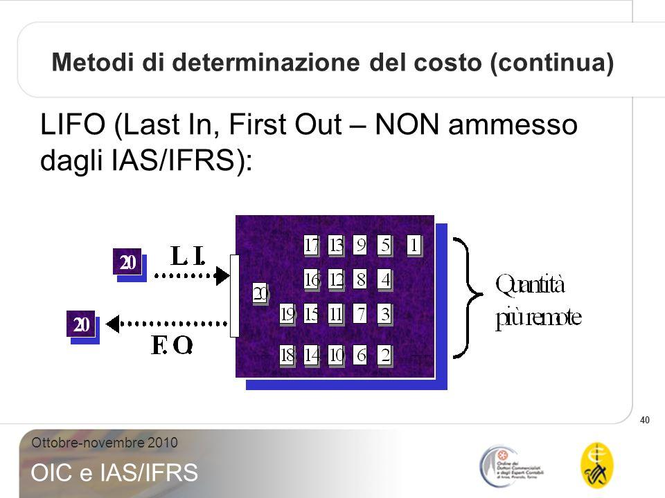 40 Ottobre-novembre 2010 OIC e IAS/IFRS Metodi di determinazione del costo (continua) LIFO (Last In, First Out – NON ammesso dagli IAS/IFRS):