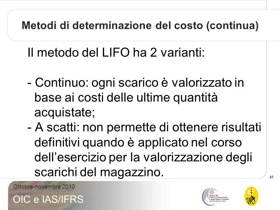 41 Ottobre-novembre 2010 OIC e IAS/IFRS Il metodo del LIFO ha 2 varianti: - Continuo: ogni scarico è valorizzato in base ai costi delle ultime quantit