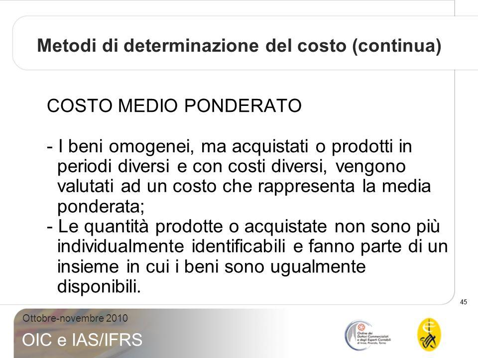 45 Ottobre-novembre 2010 OIC e IAS/IFRS COSTO MEDIO PONDERATO - I beni omogenei, ma acquistati o prodotti in periodi diversi e con costi diversi, veng