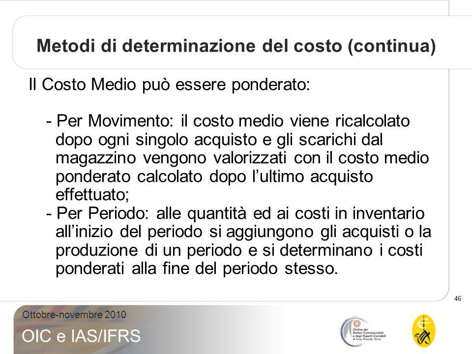 46 Ottobre-novembre 2010 OIC e IAS/IFRS Metodi di determinazione del costo (continua) Il Costo Medio può essere ponderato: - Per Movimento: il costo m