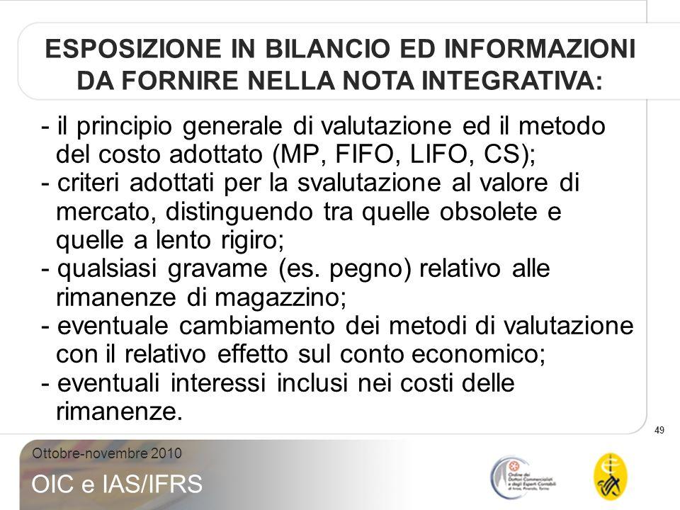 49 Ottobre-novembre 2010 OIC e IAS/IFRS - il principio generale di valutazione ed il metodo del costo adottato (MP, FIFO, LIFO, CS); - criteri adottat