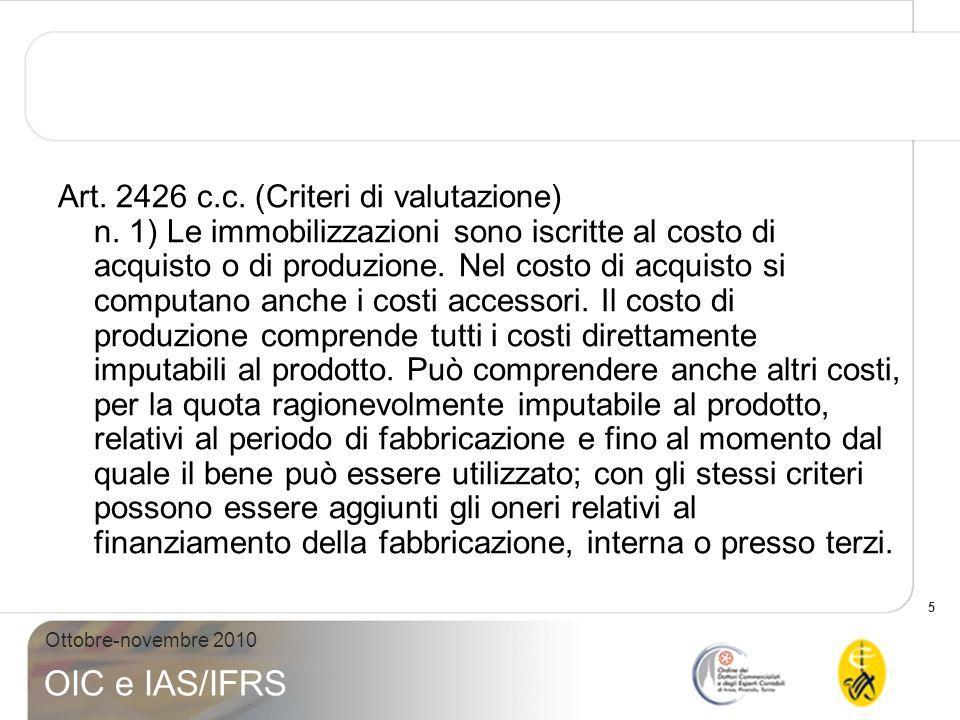 5 Ottobre-novembre 2010 OIC e IAS/IFRS Art. 2426 c.c. (Criteri di valutazione) n. 1) Le immobilizzazioni sono iscritte al costo di acquisto o di produ