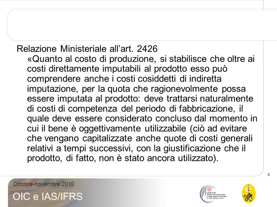 6 Ottobre-novembre 2010 OIC e IAS/IFRS Relazione Ministeriale allart. 2426 «Quanto al costo di produzione, si stabilisce che oltre ai costi direttamen