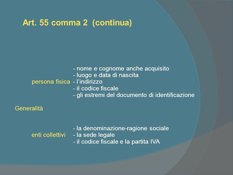 Art. 55 comma 2 (continua) - nome e cognome anche acquisito - luogo e data di nascita persona fisica - lindirizzo - il codice fiscale - gli estremi de