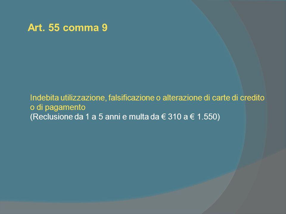 Art. 55 comma 9 Indebita utilizzazione, falsificazione o alterazione di carte di credito o di pagamento (Reclusione da 1 a 5 anni e multa da 310 a 1.5