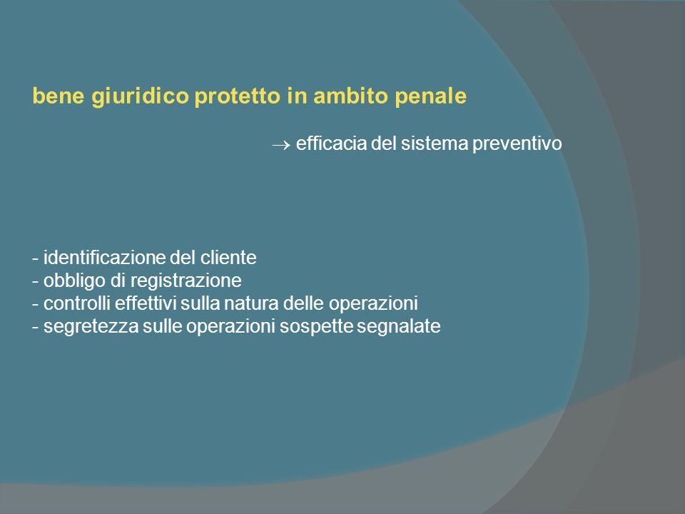 bene giuridico protetto in ambito penale efficacia del sistema preventivo - identificazione del cliente - obbligo di registrazione - controlli effettivi sulla natura delle operazioni - segretezza sulle operazioni sospette segnalate
