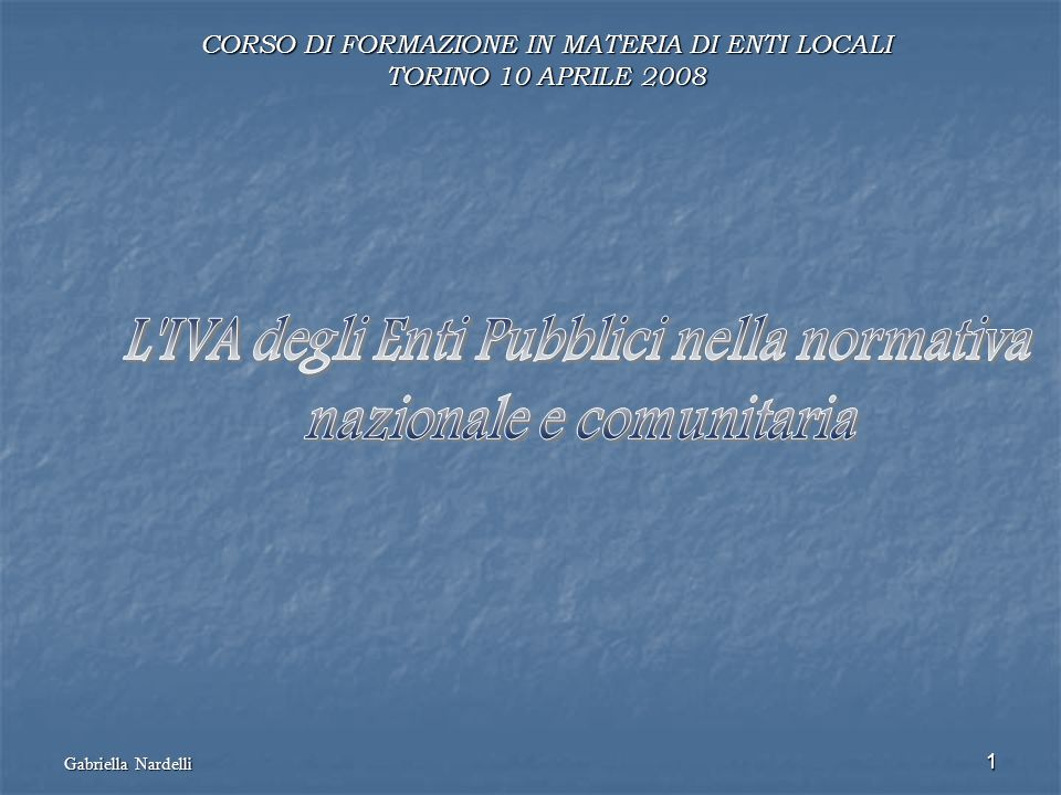 Gabriella Nardelli 1 CORSO DI FORMAZIONE IN MATERIA DI ENTI LOCALI TORINO 10 APRILE 2008