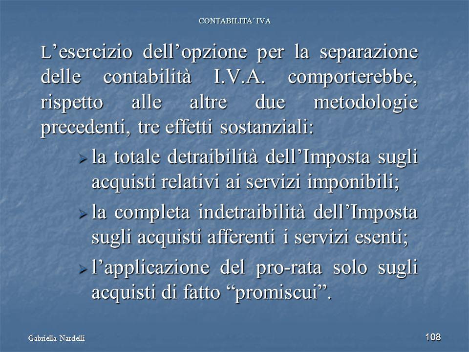Gabriella Nardelli 108 CONTABILITA IVA L esercizio dellopzione per la separazione delle contabilità I.V.A. comporterebbe, rispetto alle altre due meto