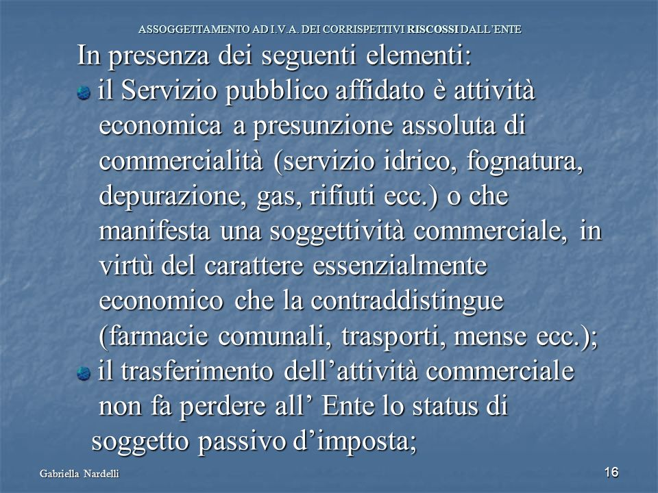 16 ASSOGGETTAMENTO AD I.V.A. DEI CORRISPETTIVI RISCOSSI DALLENTE In presenza dei seguenti elementi: il Servizio pubblico affidato è attività il Serviz