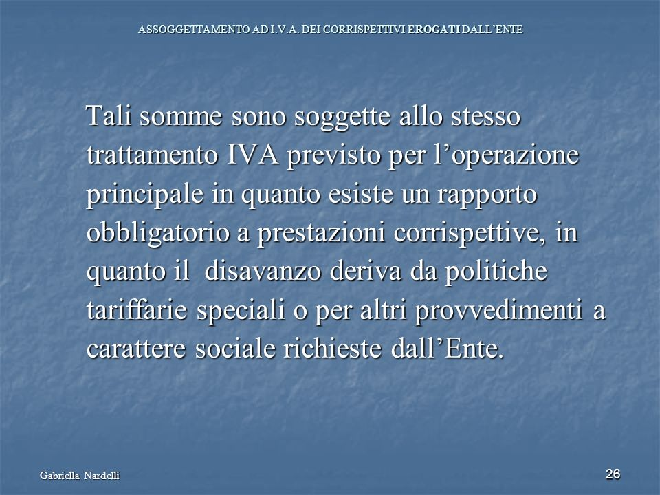 Gabriella Nardelli 26 ASSOGGETTAMENTO AD I.V.A. DEI CORRISPETTIVI EROGATI DALLENTE Tali somme sono soggette allo stesso Tali somme sono soggette allo