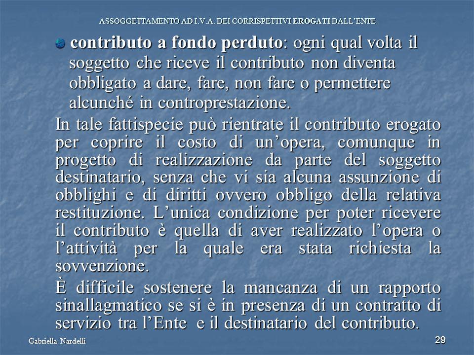 Gabriella Nardelli 29 ASSOGGETTAMENTO AD I.V.A. DEI CORRISPETTIVI EROGATI DALLENTE contributo a fondo perduto: ogni qual volta il contributo a fondo p