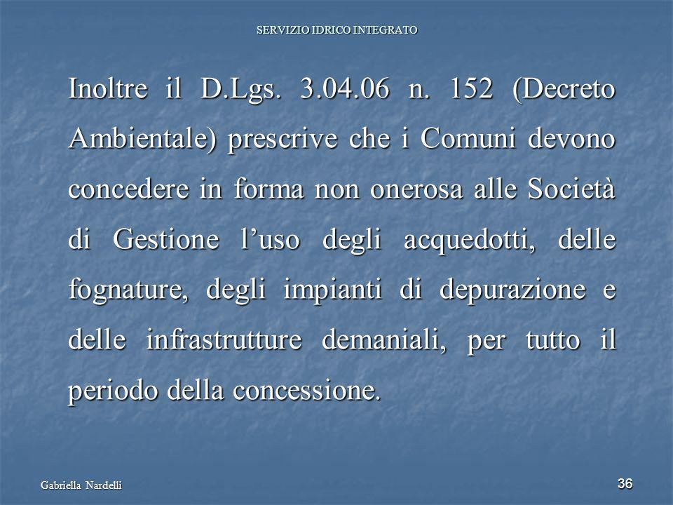 Gabriella Nardelli 36 SERVIZIO IDRICO INTEGRATO Inoltre il D.Lgs. 3.04.06 n. 152 (Decreto Ambientale) prescrive che i Comuni devono concedere in forma