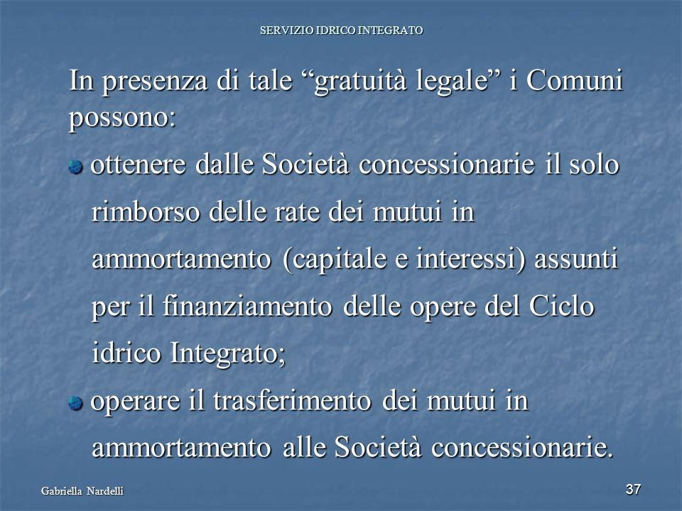 Gabriella Nardelli 37 SERVIZIO IDRICO INTEGRATO In presenza di tale gratuità legale i Comuni possono: ottenere dalle Società concessionarie il solo ot