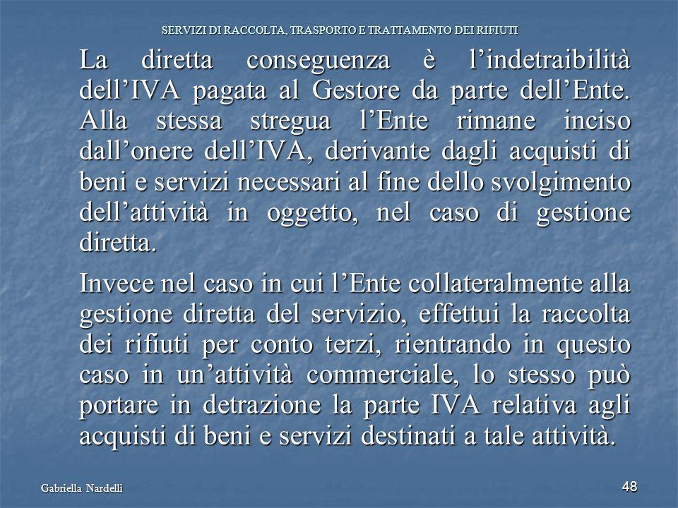 Gabriella Nardelli 48 SERVIZI DI RACCOLTA, TRASPORTO E TRATTAMENTO DEI RIFIUTI La diretta conseguenza è lindetraibilità dellIVA pagata al Gestore da p