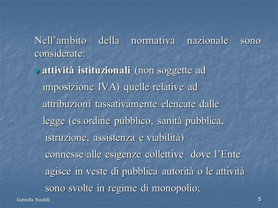 Gabriella Nardelli 5 Nellambito della normativa nazionale sono considerate: attività istituzionali (non soggette ad attività istituzionali (non sogget