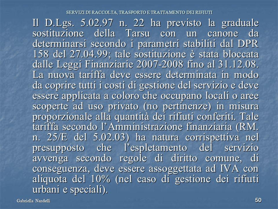 Gabriella Nardelli 50 SERVIZI DI RACCOLTA, TRASPORTO E TRATTAMENTO DEI RIFIUTI Il D.Lgs. 5.02.97 n. 22 ha previsto la graduale sostituzione della Tars