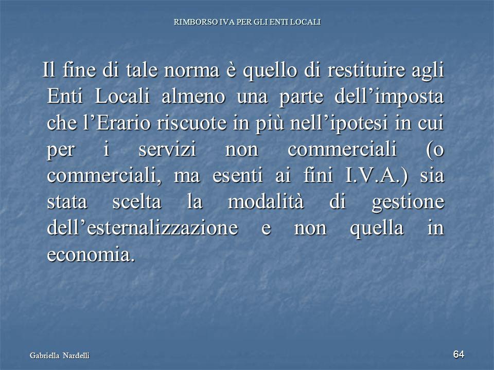 Gabriella Nardelli 64 RIMBORSO IVA PER GLI ENTI LOCALI Il fine di tale norma è quello di restituire agli Enti Locali almeno una parte dellimposta che