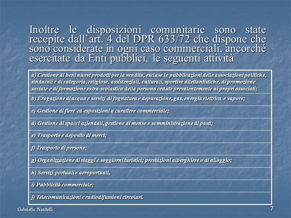 Gabriella Nardelli 7 Inoltre le disposizioni comunitarie sono state recepite dallart. 4 del DPR 633/72 che dispone che sono considerate in ogni caso c