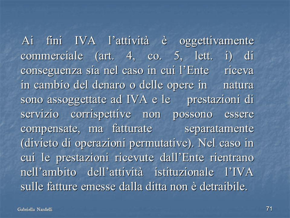 Gabriella Nardelli 71 Ai fini IVA lattività è oggettivamente commerciale (art. 4, co. 5, lett. i) di conseguenza sia nel caso in cui lEnte riceva in c