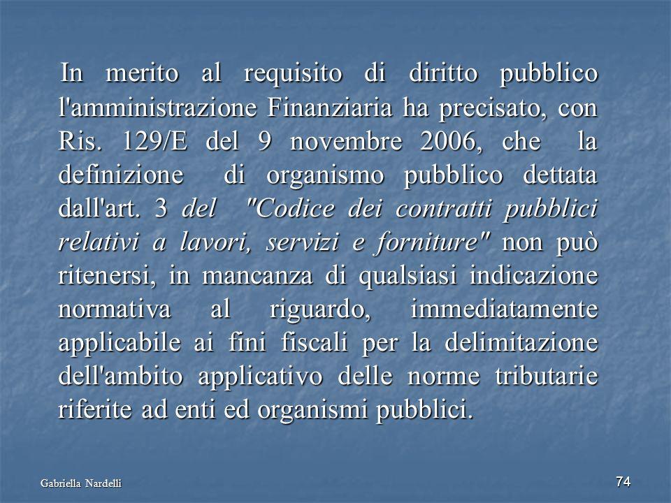 Gabriella Nardelli 74 In merito al requisito di diritto pubblico l'amministrazione Finanziaria ha precisato, con Ris. 129/E del 9 novembre 2006, che l