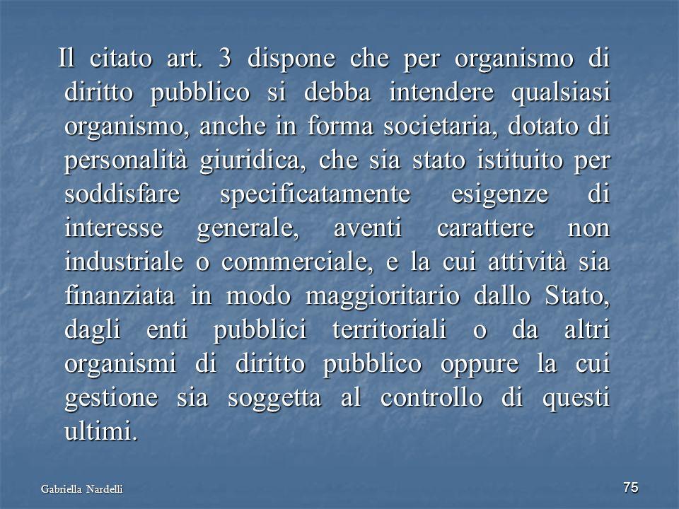 Gabriella Nardelli 75 Il citato art. 3 dispone che per organismo di diritto pubblico si debba intendere qualsiasi organismo, anche in forma societaria