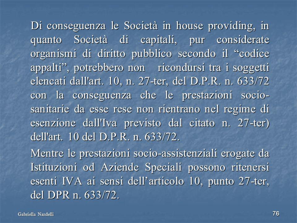 Gabriella Nardelli 76 Di conseguenza le Società in house providing, in quanto Società di capitali, pur considerate organismi di diritto pubblico secon