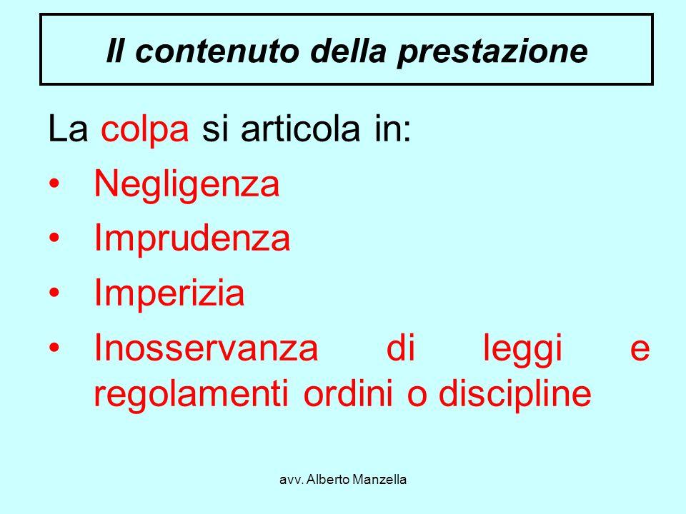 avv. Alberto Manzella Il contenuto della prestazione La colpa si articola in: Negligenza Imprudenza Imperizia Inosservanza di leggi e regolamenti ordi