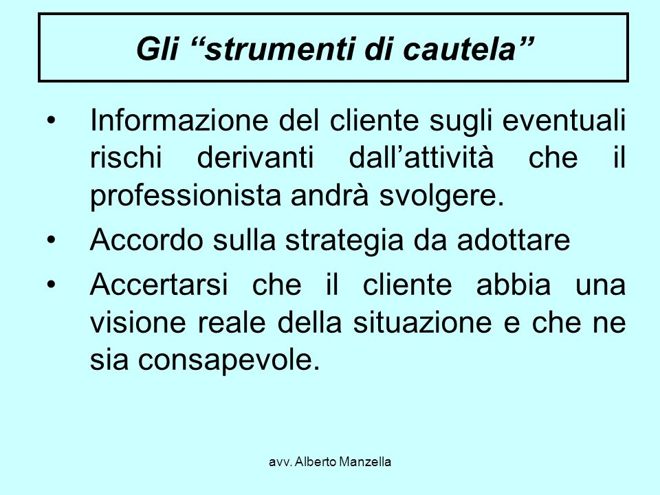 avv. Alberto Manzella Gli strumenti di cautela Informazione del cliente sugli eventuali rischi derivanti dallattività che il professionista andrà svol