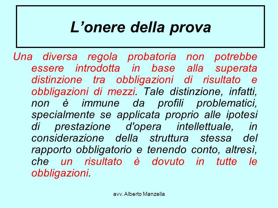 avv. Alberto Manzella Lonere della prova Una diversa regola probatoria non potrebbe essere introdotta in base alla superata distinzione tra obbligazio