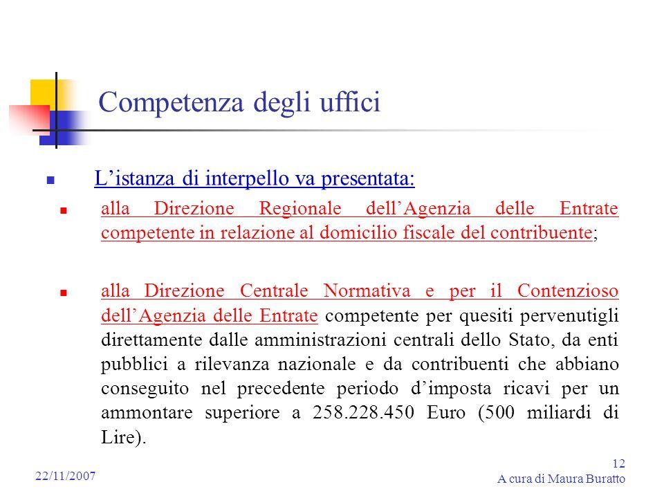 12 A cura di Maura Buratto 22/11/2007 Competenza degli uffici Listanza di interpello va presentata: alla Direzione Regionale dellAgenzia delle Entrate