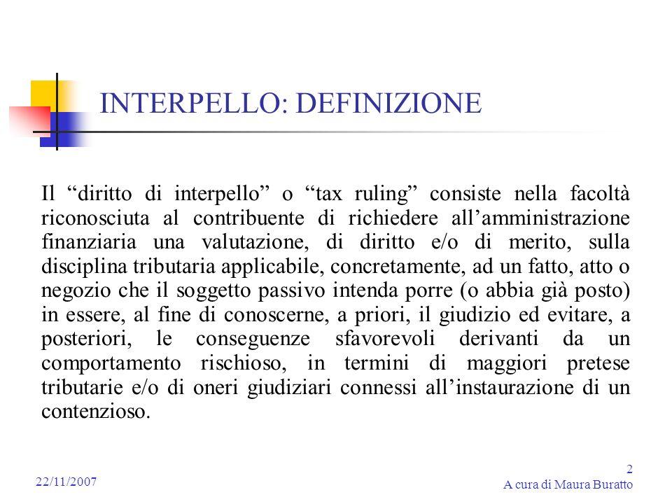2 A cura di Maura Buratto 22/11/2007 INTERPELLO: DEFINIZIONE Il diritto di interpello o tax ruling consiste nella facoltà riconosciuta al contribuente
