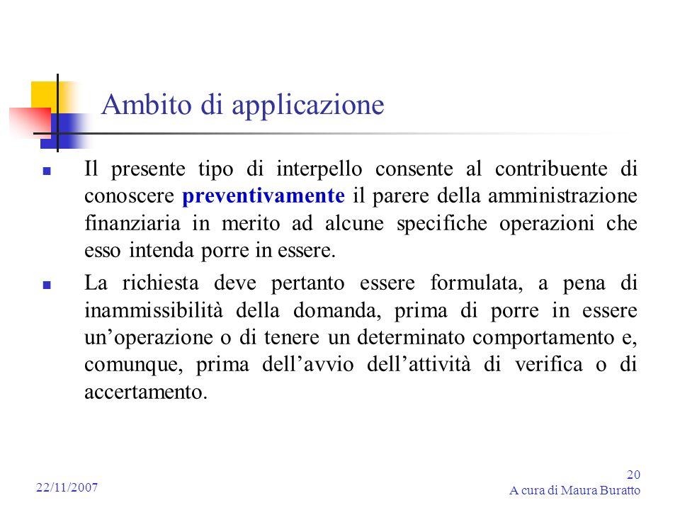 20 A cura di Maura Buratto 22/11/2007 Ambito di applicazione Il presente tipo di interpello consente al contribuente di conoscere preventivamente il p