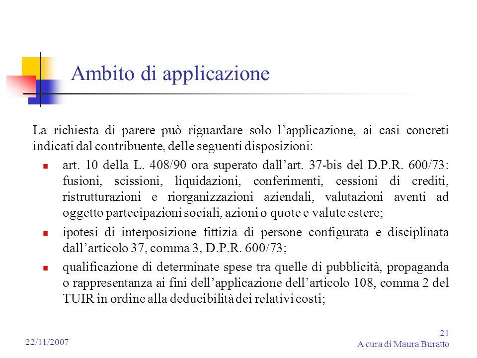 21 A cura di Maura Buratto 22/11/2007 Ambito di applicazione La richiesta di parere può riguardare solo lapplicazione, ai casi concreti indicati dal c