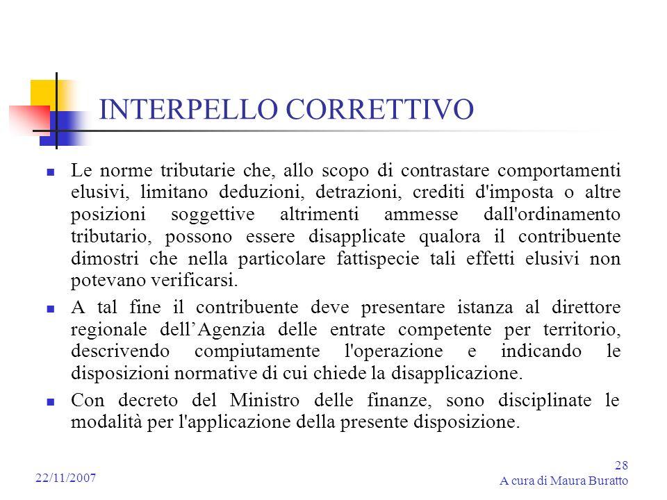 28 A cura di Maura Buratto 22/11/2007 INTERPELLO CORRETTIVO Le norme tributarie che, allo scopo di contrastare comportamenti elusivi, limitano deduzio
