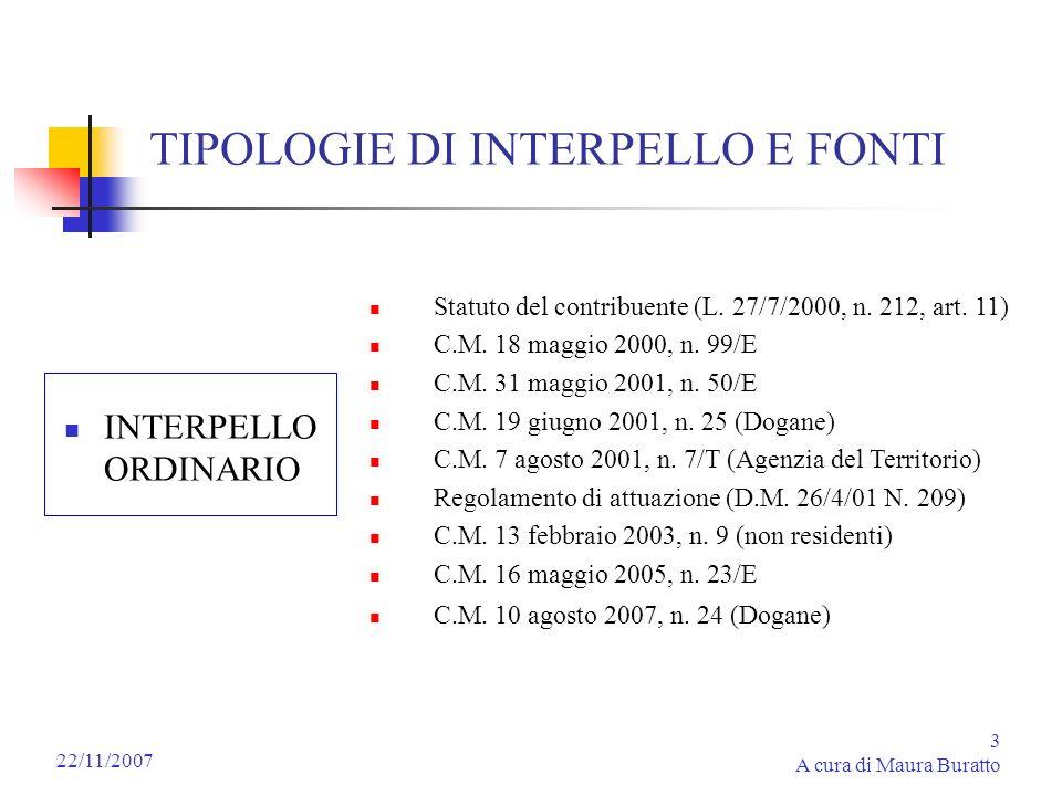 3 A cura di Maura Buratto 22/11/2007 TIPOLOGIE DI INTERPELLO E FONTI INTERPELLO ORDINARIO Statuto del contribuente (L. 27/7/2000, n. 212, art. 11) C.M