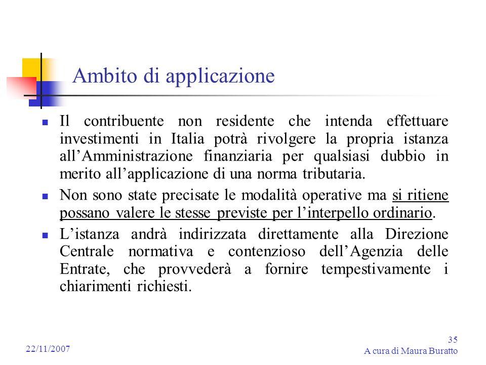 35 A cura di Maura Buratto 22/11/2007 Ambito di applicazione Il contribuente non residente che intenda effettuare investimenti in Italia potrà rivolge