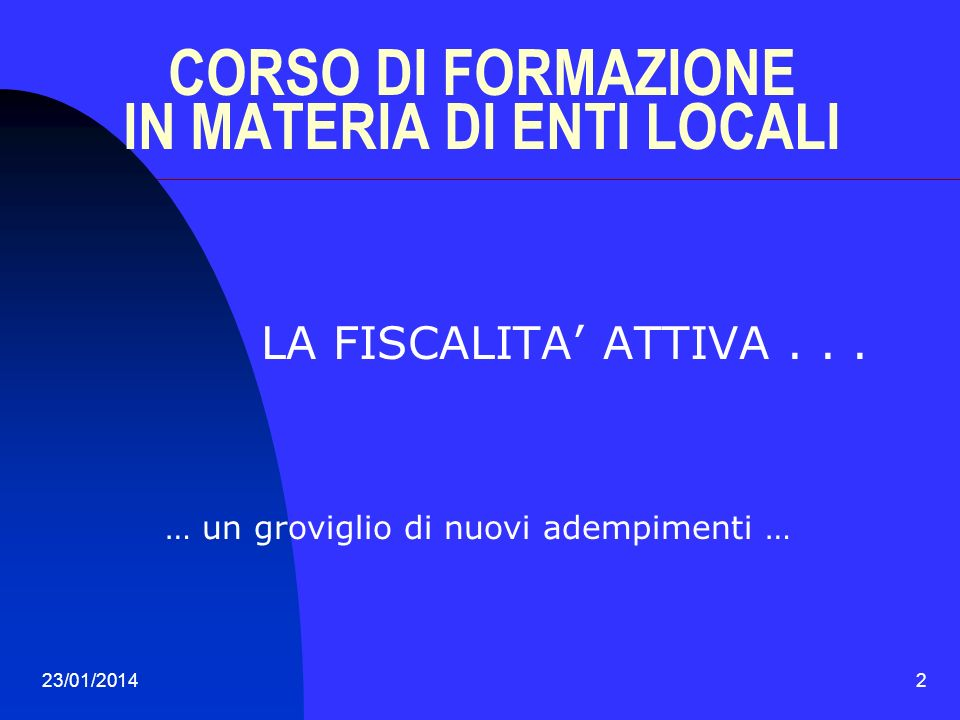 23/01/20142 CORSO DI FORMAZIONE IN MATERIA DI ENTI LOCALI LA FISCALITA ATTIVA... … un groviglio di nuovi adempimenti …