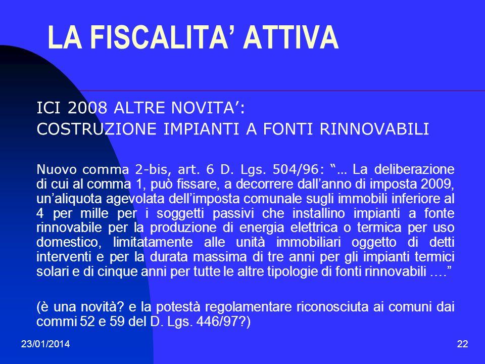 23/01/201422 LA FISCALITA ATTIVA ICI 2008 ALTRE NOVITA: COSTRUZIONE IMPIANTI A FONTI RINNOVABILI Nuovo comma 2-bis, art. 6 D. Lgs. 504/96: … La delibe