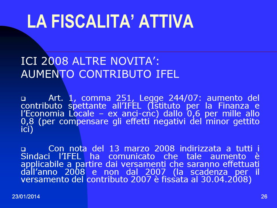 23/01/201426 LA FISCALITA ATTIVA ICI 2008 ALTRE NOVITA: AUMENTO CONTRIBUTO IFEL Art. 1, comma 251, Legge 244/07: aumento del contributo spettante allI