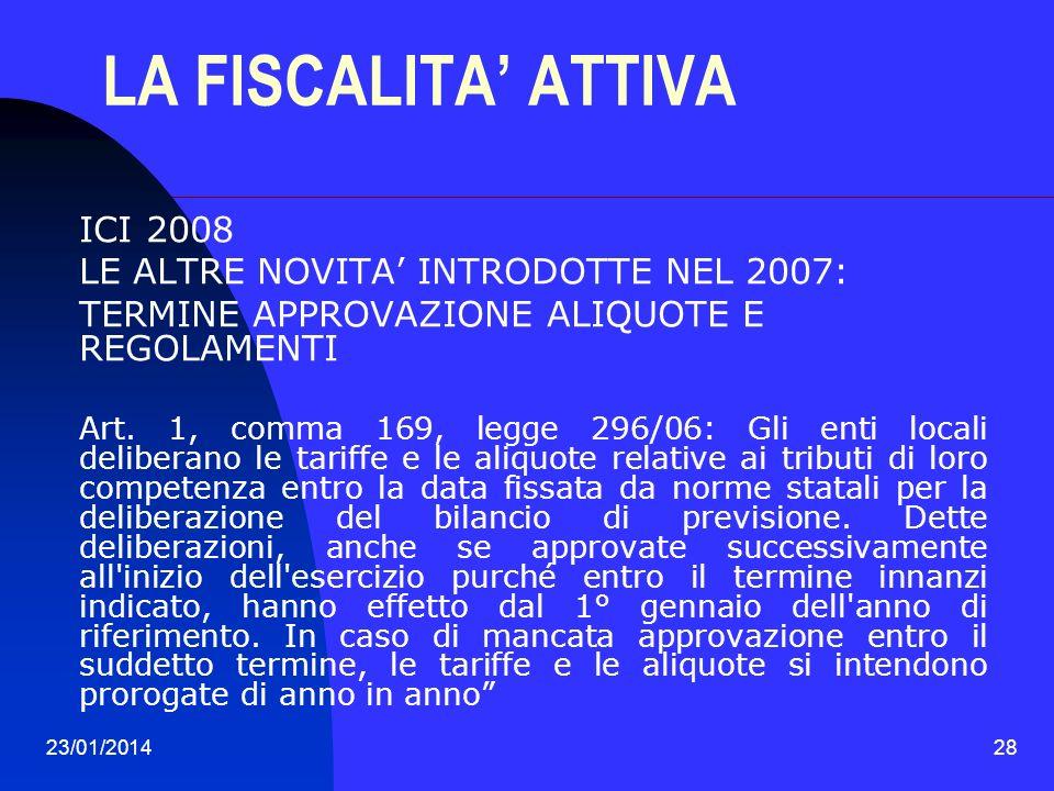 23/01/201428 LA FISCALITA ATTIVA ICI 2008 LE ALTRE NOVITA INTRODOTTE NEL 2007: TERMINE APPROVAZIONE ALIQUOTE E REGOLAMENTI Art. 1, comma 169, legge 29