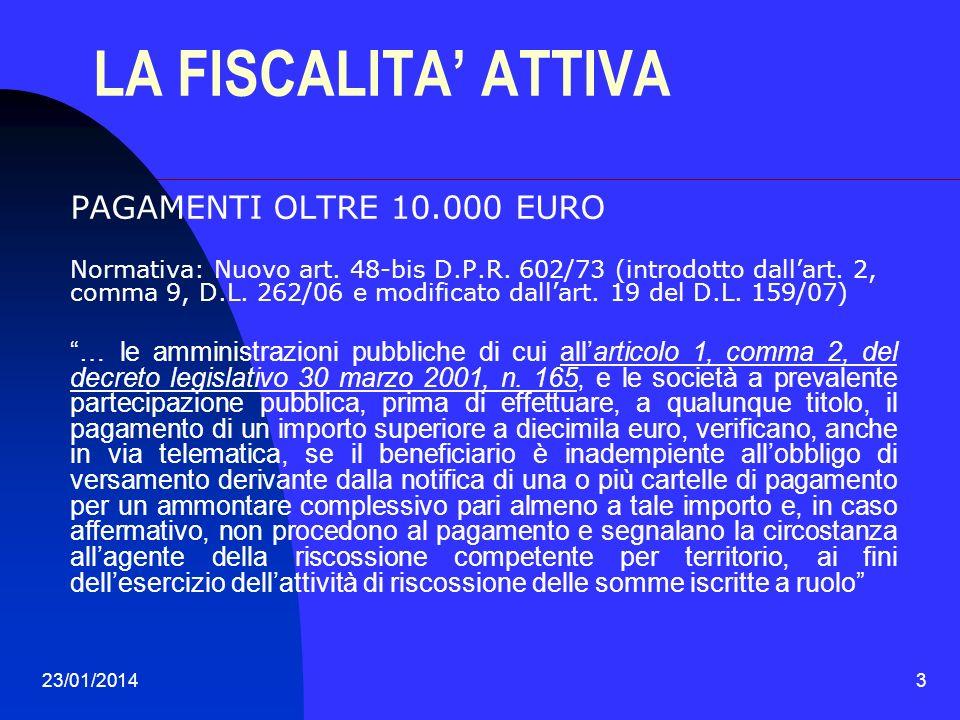 23/01/20143 LA FISCALITA ATTIVA PAGAMENTI OLTRE 10.000 EURO Normativa: Nuovo art. 48-bis D.P.R. 602/73 (introdotto dallart. 2, comma 9, D.L. 262/06 e