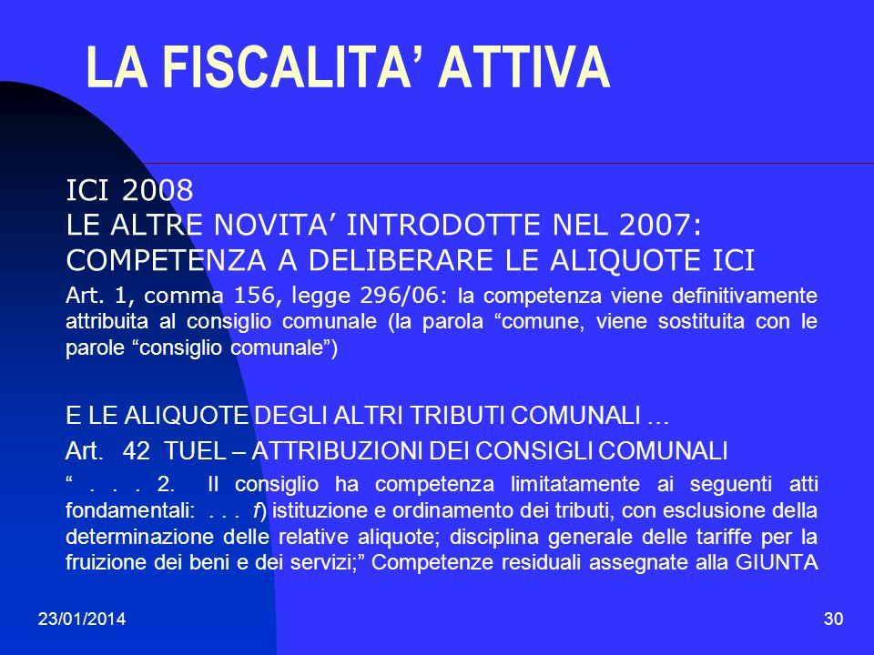 23/01/201430 LA FISCALITA ATTIVA ICI 2008 LE ALTRE NOVITA INTRODOTTE NEL 2007: COMPETENZA A DELIBERARE LE ALIQUOTE ICI Art. 1, comma 156, legge 296/06