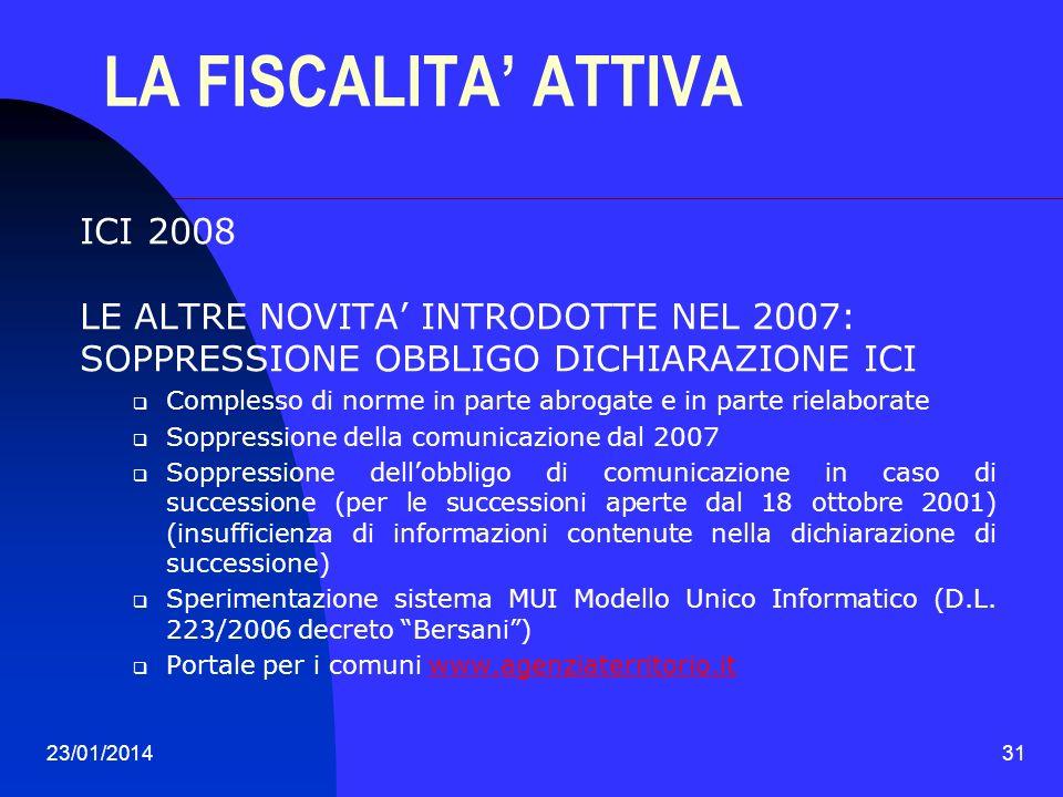 23/01/201431 LA FISCALITA ATTIVA ICI 2008 LE ALTRE NOVITA INTRODOTTE NEL 2007: SOPPRESSIONE OBBLIGO DICHIARAZIONE ICI Complesso di norme in parte abro