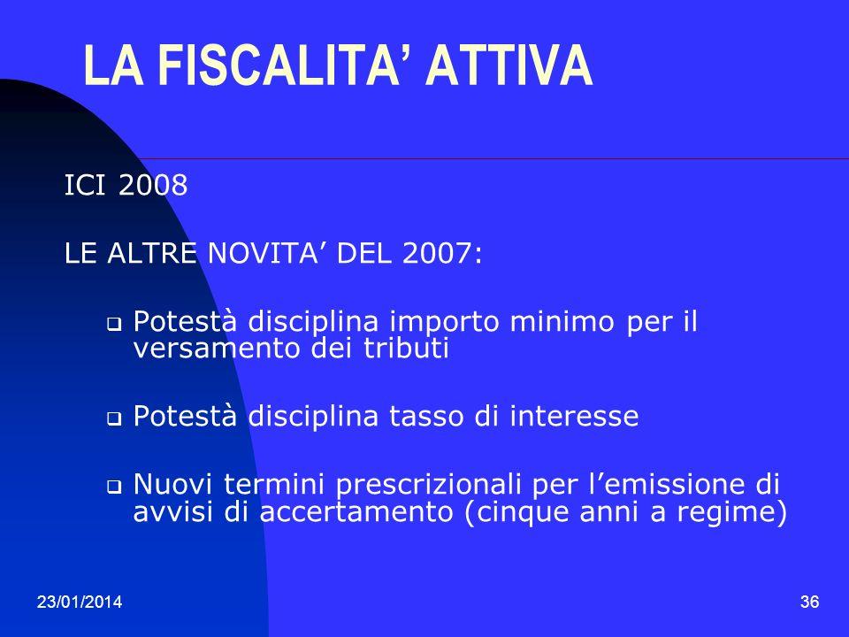 23/01/201436 LA FISCALITA ATTIVA ICI 2008 LE ALTRE NOVITA DEL 2007: Potestà disciplina importo minimo per il versamento dei tributi Potestà disciplina