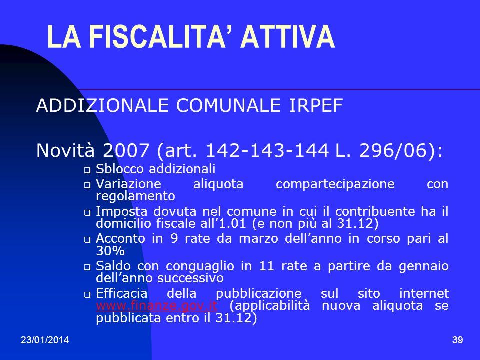 23/01/201439 LA FISCALITA ATTIVA ADDIZIONALE COMUNALE IRPEF Novità 2007 (art. 142-143-144 L. 296/06): Sblocco addizionali Variazione aliquota comparte