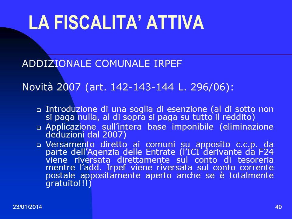 23/01/201440 LA FISCALITA ATTIVA ADDIZIONALE COMUNALE IRPEF Novità 2007 (art. 142-143-144 L. 296/06): Introduzione di una soglia di esenzione (al di s