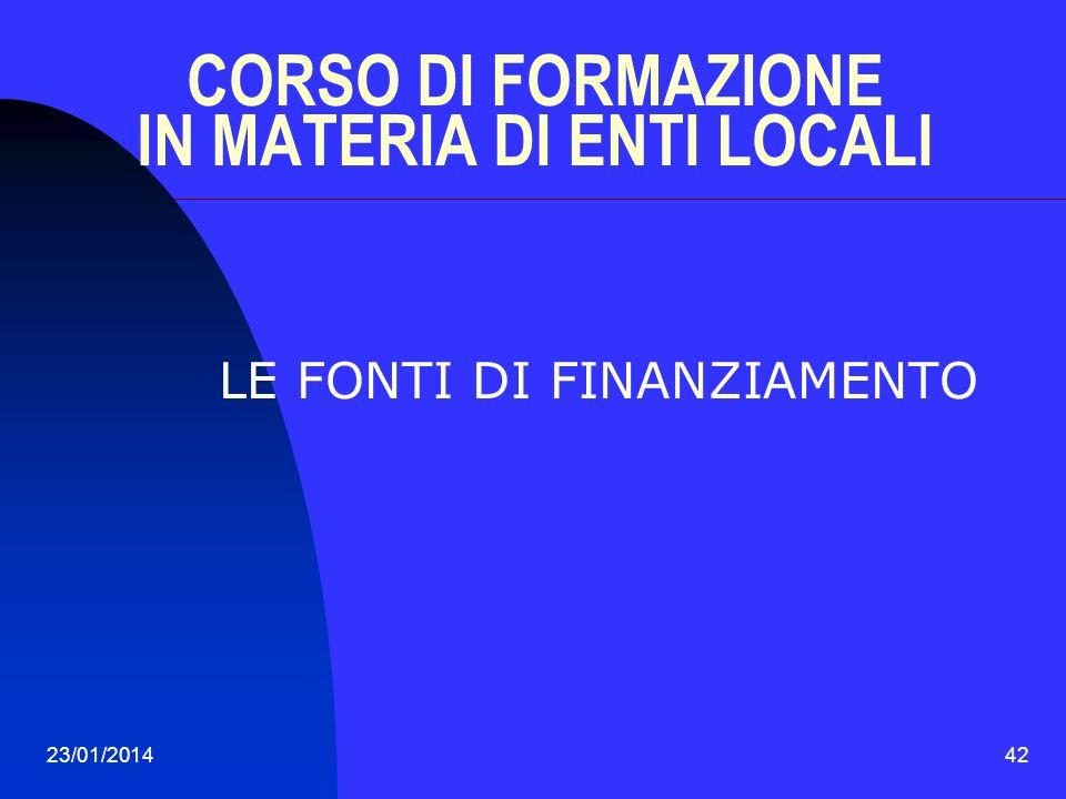 23/01/201442 CORSO DI FORMAZIONE IN MATERIA DI ENTI LOCALI LE FONTI DI FINANZIAMENTO
